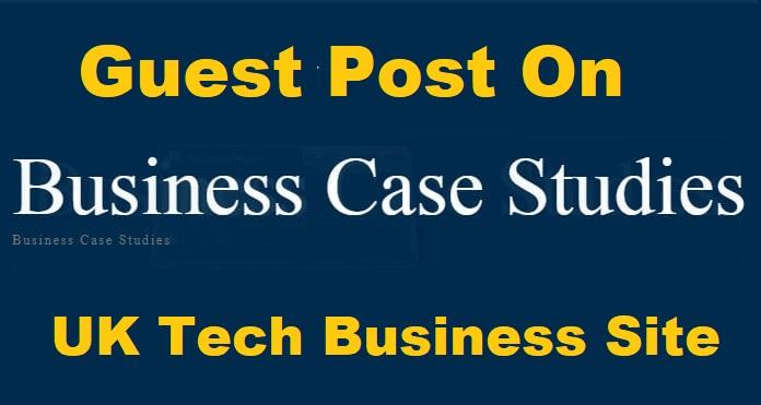 Guest Post On UK Tech Business Website Businesscasestudies. co. uk DA79
