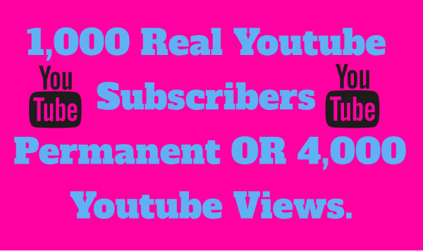 1,000 Real Youtube Subscribers Permanent OR 4,000 Youtube Views Delivery Very Short Time